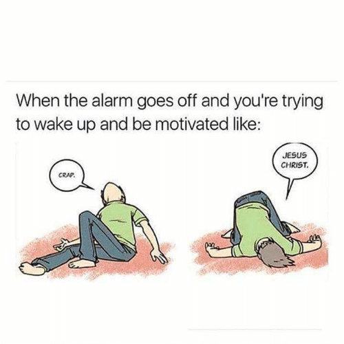 Jesus, Alarm, and Jesus Christ: When the alarm goes off and you're trying  to wake up and be motivated like:  JESUS  CHRIST  CRAP.