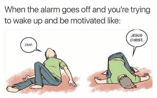 Jesus, Alarm, and Jesus Christ: When the alarm goes off and you're trying  to wake up and be motivated like:  JESUS  CHRIST  CRAP
