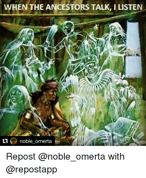 Memes, 🤖, and Omerta: WHEN THE ANCESTORS TALK, ILISTEN  noble omerta Repost @noble_omerta with @repostapp