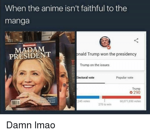 Memes, Manga, and Faith: When the anime isn't faithful to the  manga  PRESIDENT  onald Trump won the presidency  Trump on the issues  Electoral vote  Popular vote  Trump  290  Clinton  245 votes  60,071,650 votes  270 to win Damn lmao