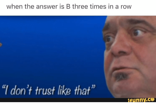 When The Answer Is B Three Times In A Row I Dont Trust Like That