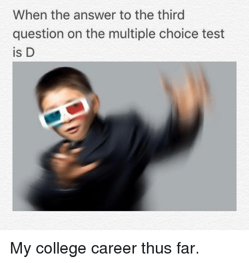 College, Memes, and 🤖: When the answer to the third  question on the multiple choice test  is D My college career thus far.