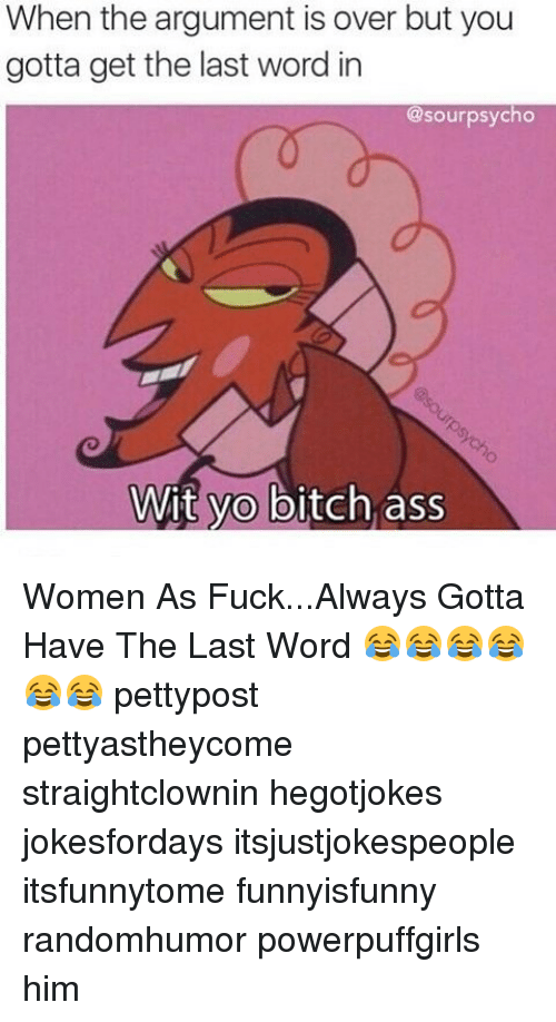 Ass, Bitch, and Memes: When the argument is over but you  gotta get the last word in  @sourpsycho  Wit yo bitch ass Women As Fuck...Always Gotta Have The Last Word 😂😂😂😂😂😂 pettypost pettyastheycome straightclownin hegotjokes jokesfordays itsjustjokespeople itsfunnytome funnyisfunny randomhumor powerpuffgirls him