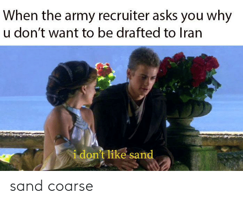 Army, Iran, and Asks: When the army recruiter asks you why  u don't want to be drafted to Iran  i don't like sand sand coarse