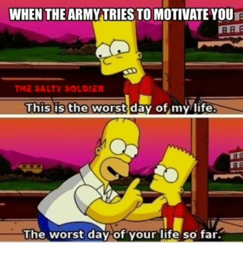 Life, Soldiers, and The Worst: WHEN THE ARMYTRIES TO MOTIVATE YOUR  THE SALTY SOLDIER  This is the worst day of my life  The worst day of your life so far.