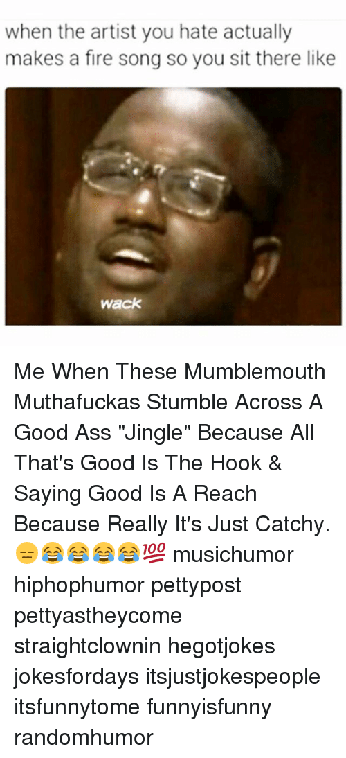 "Ass, Fire, and Memes: when the artist you hate actually  makes a fire song so you sit there like  Wack Me When These Mumblemouth Muthafuckas Stumble Across A Good Ass ""Jingle"" Because All That's Good Is The Hook & Saying Good Is A Reach Because Really It's Just Catchy. 😑😂😂😂😂💯 musichumor hiphophumor pettypost pettyastheycome straightclownin hegotjokes jokesfordays itsjustjokespeople itsfunnytome funnyisfunny randomhumor"