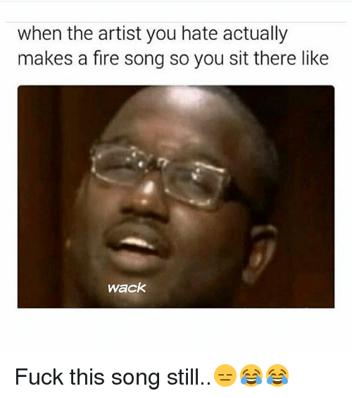 Fire, Memes, and Fuck: when the artist you hate actually  makes a fire song so you sit there like  Wack Fuck this song still..😑😂😂