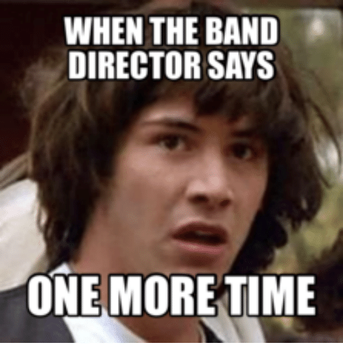 When The Band Director Says One More Time Band Meme On Meme