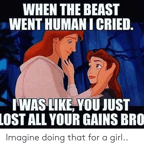 Lost, Girl, and Human: WHEN THE BEAST  WENT HUMAN I CRIED.  WAS LIKE, YOU JUST  LOST ALL YOUR GAINS BRO Imagine doing that for a girl..