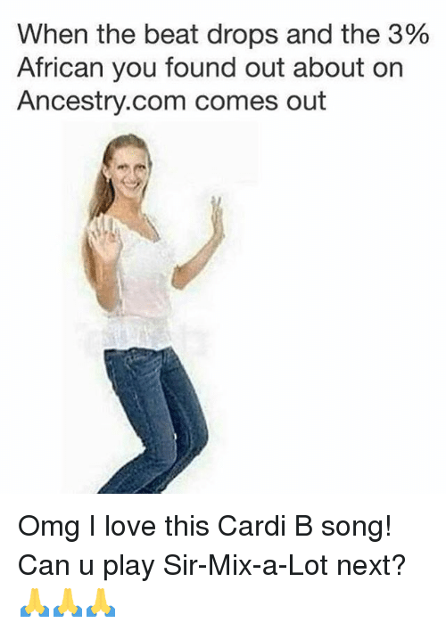 Funny, Love, and Omg: When the beat drops and the 3%  African you found out about on  Ancestry.com comes out Omg I love this Cardi B song! Can u play Sir-Mix-a-Lot next? 🙏🙏🙏