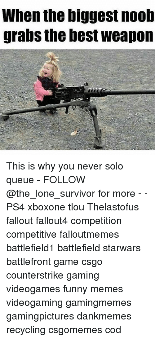 Funny, Memes, and Ps4: When the biggest noob  grabs the best weapon This is why you never solo queue - FOLLOW @the_lone_survivor for more - - PS4 xboxone tlou Thelastofus fallout fallout4 competition competitive falloutmemes battlefield1 battlefield starwars battlefront game csgo counterstrike gaming videogames funny memes videogaming gamingmemes gamingpictures dankmemes recycling csgomemes cod