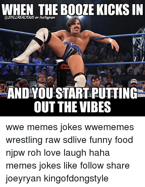 Food, Funny, and Love: WHEN THE BOOZE KICKSIN  @STTLLREALTOUS on linsmagiam  AND YOU START PUTTINGL  OUT THE VIBES wwe memes jokes wwememes wrestling raw sdlive funny food njpw roh love laugh haha memes jokes like follow share joeyryan kingofdongstyle