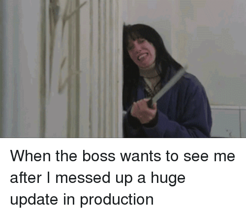 Boss, Huge, and Messed Up: When the boss wants to see me after I messed up a huge update in production