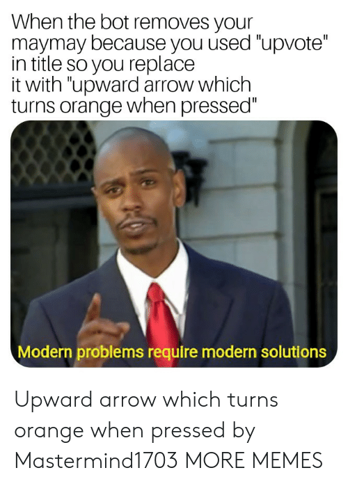 "Dank, Memes, and Target: When the bot removes your  maymay because you used ""upvote""  in title so you replace  it with ""upward arrow which  turns orange when pressed""  Modern problems require modern solutions Upward arrow which turns orange when pressed by Mastermind1703 MORE MEMES"
