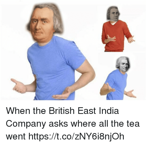 India, British, and East India Company: When the British East India Company asks where all the tea went https://t.co/zNY6i8njOh