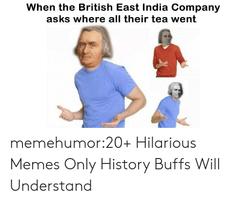 Memes, Tumblr, and Blog: When the British East India Company  asks where all their tea went memehumor:20+ Hilarious Memes Only History Buffs Will Understand