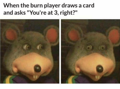"Asks, Player, and Right: When the burn player draws a card  and asks ""You're at 3, right?"""