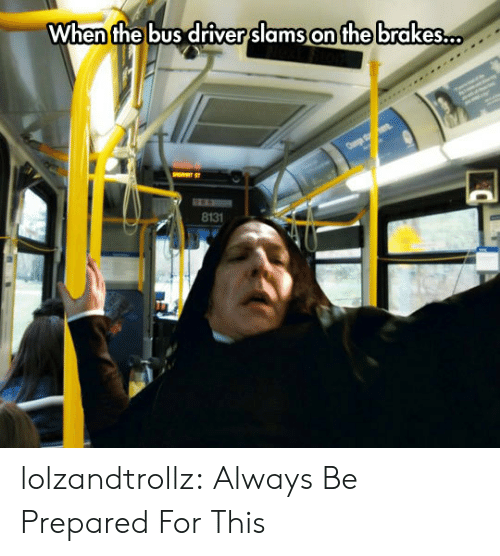 Tumblr, Blog, and Com: When the bus driver slams on the brakes..  8131 lolzandtrollz:  Always Be Prepared For This