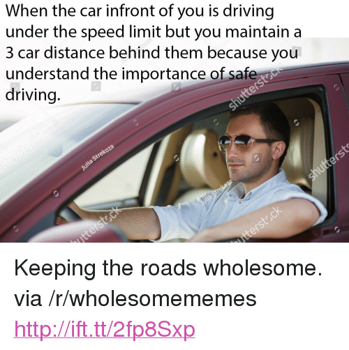 """Driving, Http, and Wholesome: When the car infront of you is driving  under the speed limit but you maintain a  3 car distance behind them because you  understand the importance of saf  driving <p>Keeping the roads wholesome. via /r/wholesomememes <a href=""""http://ift.tt/2fp8Sxp"""">http://ift.tt/2fp8Sxp</a></p>"""