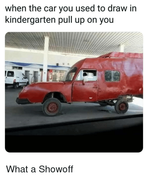 Car, You, and What: when the car you used to draw in  kindergarten pull up on you What a Showoff