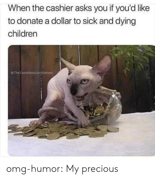 Children, Omg, and Precious: When the cashier asks you if you'd like  to donate a dollar to sick and dying  children  D TheTastel  demen omg-humor:  My precious