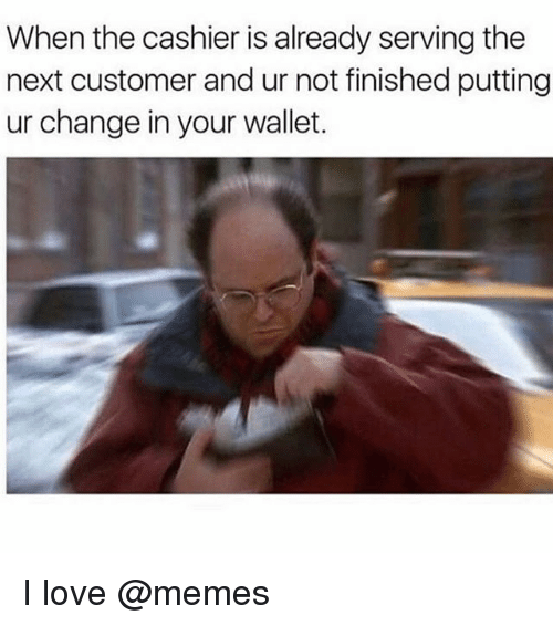 Love, Memes, and Change: When the cashier is already serving the  next customer and ur not finished putting  ur change in your wallet. I love @memes
