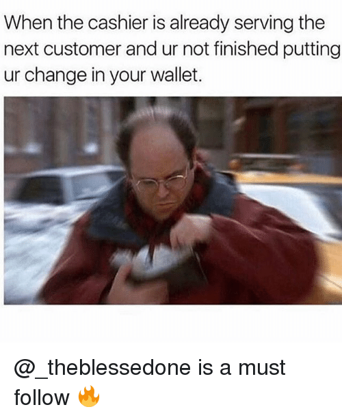 Funny, Girl Memes, and Change: When the cashier is already serving the  next customer and ur not finished putting  ur change in your wallet. @_theblessedone is a must follow 🔥