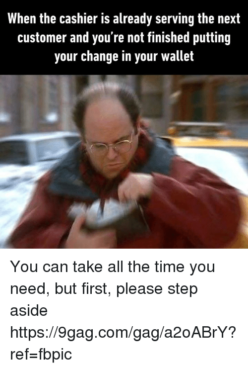 9gag, Dank, and Time: When the cashier is already serving the next  customer and you're not finished putting  your change in your wallet You can take all the time you need, but first, please step aside https://9gag.com/gag/a2oABrY?ref=fbpic