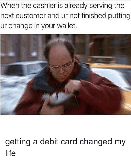 Life, Memes, and Change: When the cashier is already serving the  next customer and ur not finished putting  ur change in your wallet. getting a debit card changed my life
