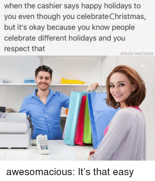 Christmas, Facebook, and Memes: when the cashier says happy holidays to  you even though you celebrate Christmas,  but it's okay because you know people  celebrate different holidays and you  respect that  wholesome memes facebook awesomacious:  It's that easy