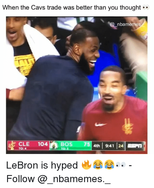 Cavs, Memes, and Lebron: When the Cavs trade was better than you thought  nbamemes  CLE 104754 941 124  CLE 104BOS  75 4th 9:41 24  TO: LeBron is hyped 🔥😂😂👀 - Follow @_nbamemes._