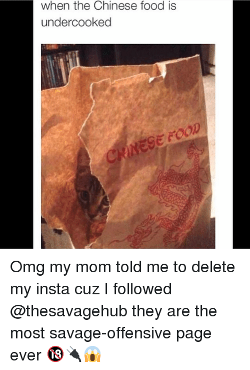 Chinese Food, Food, and Memes: when the Chinese food is  undercooked  GE FOOD Omg my mom told me to delete my insta cuz I followed @thesavagehub they are the most savage-offensive page ever 🔞🔌😱