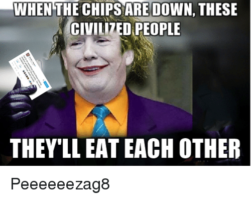 when the chips are down these civilized people they ll eat each