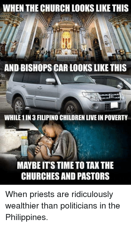 Children, Church, and Live: WHEN THE CHURCH LOOKS LIKE THIS  AND BISHOPS CAR LOOKS LIKE THIS  WHILE 1IN 3 FILIPINO CHILDREN LIVE IN POVERTY  MAYBE ITS TIME TO TAK THE  CHURCHES AND PASTORS When priests are ridiculously wealthier than politicians in the Philippines.