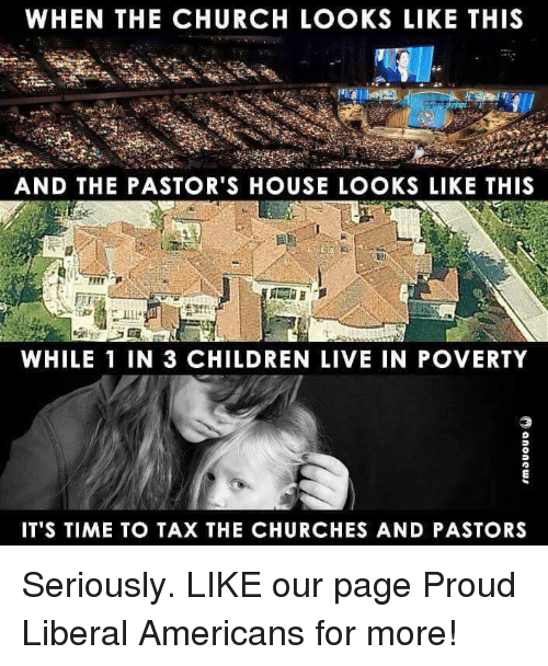 Children, Church, and House: WHEN THE CHURCH LOOKS LIKE THIS  AND THE PASTOR'S HOUSE LOOKS LIKE THIS  WHILE 1 IN 3 CHILDREN LIVE IN POVERTY  IT'S TIME TO TAX THE CHURCHES AND PASTORS Seriously.  LIKE our page Proud Liberal Americans for more!