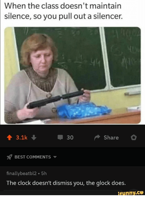 Clock, Best, and Pull Out: When the class doesn't maintain  silence, so you pull out a silencer.  Share  3.1k  30  BEST COMMENTS  finallybeatbl2 5h  The clock doesn't dismiss you, the glock does.  ifunny.co