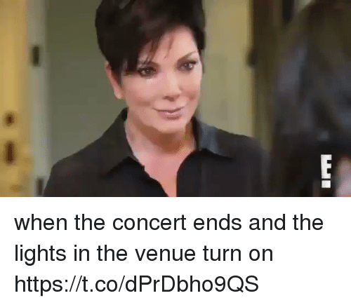 Funny, Lights, and Turn: when the concert ends and the lights in the venue turn on https://t.co/dPrDbho9QS