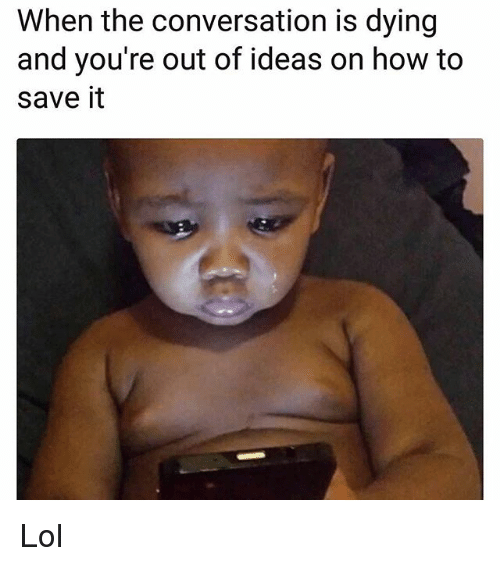 Lol, Memes, and How To: When the conversation is dying  and you're out of ideas on how to  save it Lol