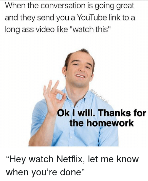 "Ass, Funny, and Netflix: When the conversation is going great  and they send you a YouTube link to a  long ass video like ""watch this""  Ok I will. Thanks for  the homework ""Hey watch Netflix, let me know when you're done"""