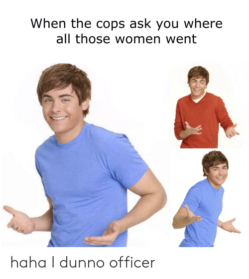 Women, Dank Memes, and Haha: When the cops ask you where  all those women went haha I dunno officer
