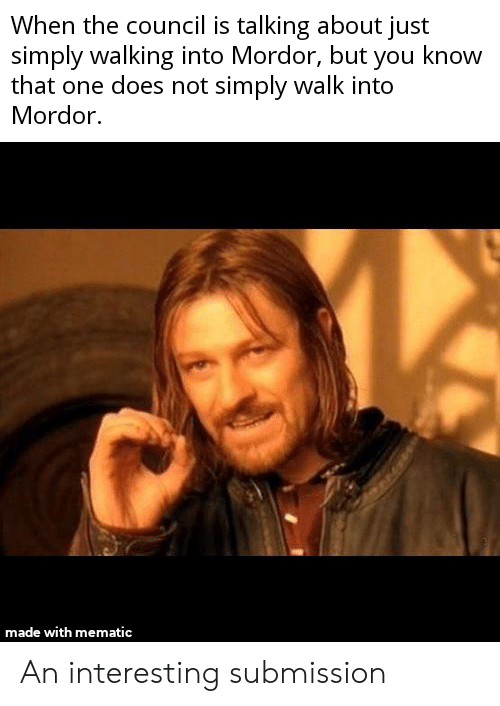 Lord of the Rings, One, and You: When the council is talking about just  simply walking into Mordor, but you know  that one does not simply walk into  Mordor.  made with mematic An interesting submission