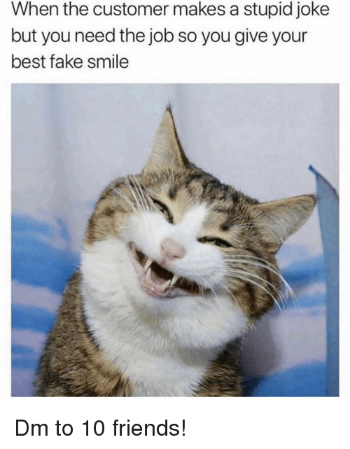 Fake, Friends, and Memes: When the customer makes a stupid joke  but you need the job so you give your  best fake smile Dm to 10 friends!