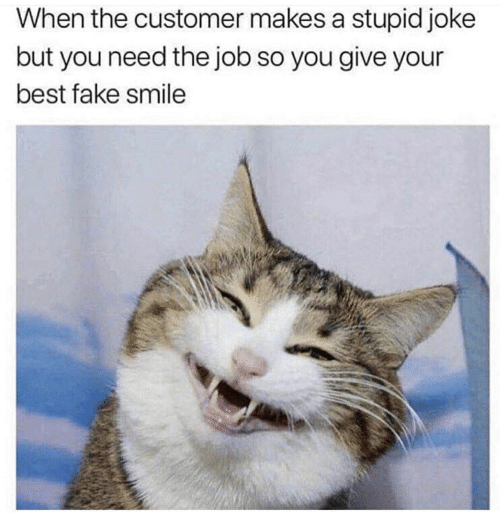 Fake, Best, and Smile: When the customer makes a stupid joke  but you need the job so you give your  best fake smile
