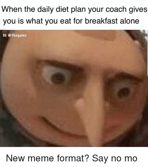 Being Alone, Meme, and Memes: When the daily diet plan your coach gives  you is what you eat for breakfast alone  1G: @thegainz New meme format? Say no mo