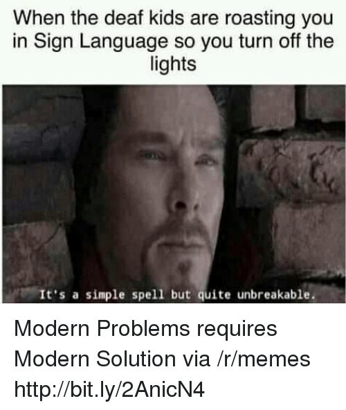 Memes, Http, and Kids: When the deaf kids are roasting you  in Sign Language so you turn off the  lights  It's a simple spell but quite unbreakable. Modern Problems requires Modern Solution via /r/memes http://bit.ly/2AnicN4