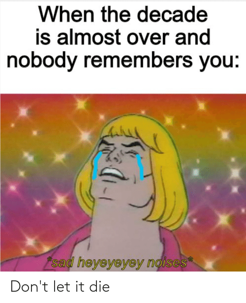 Reddit, Sad, and You: When the decade  is almost over and  nobody remembers you:  sad heyeyeyey noises* Don't let it die