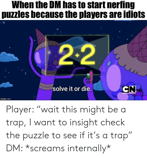 "Trap, DnD, and Player: When the DM has to start nerfing  puzzles because the players are idiots  2-2  CN  solve it or die.  imgflip.com Player: ""wait this might be a trap, I want to insight check the puzzle to see if it's a trap"" DM: *screams internally*"