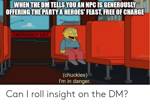 Free, Heroes, and DnD: WHEN THE DM TELLS YOU AN NPC IS GENEROUSLY  OFFERING THE PARTYA HEROES FEAST, FREE OF CHARGE  EMERGENCY EXIT  (chuckles)  I'm in danger. Can I roll insight on the DM?