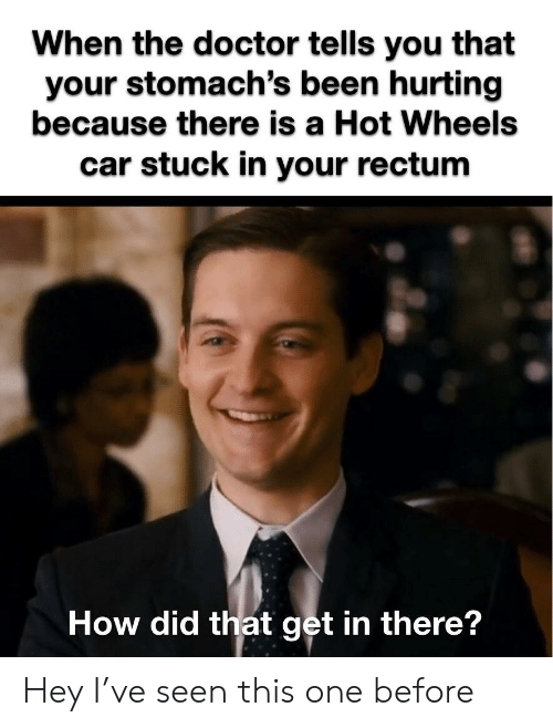 Doctor, Reddit, and The Doctor: When the doctor tells you that  your stomach's been hurting  because there is a Hot Wheels  car stuck in your rectum  How did that get in there? Hey I've seen this one before