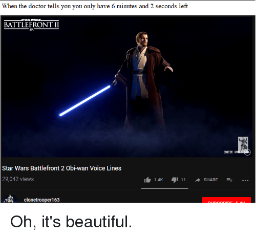 Beautiful, Doctor, and Star Wars: When the doctor tells you you only have 6 minutes and 2 seconds left  TAR WARS  BATTLEFRONT II  Star Wars Battlefront 2 Obi-wan Voice Lines  29,042 views  SHARE  clonetrooper163